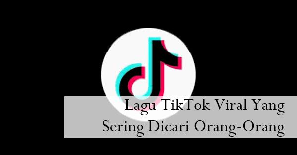 Lagu TikTok Viral Yang Sering Dicari Orang-Orang